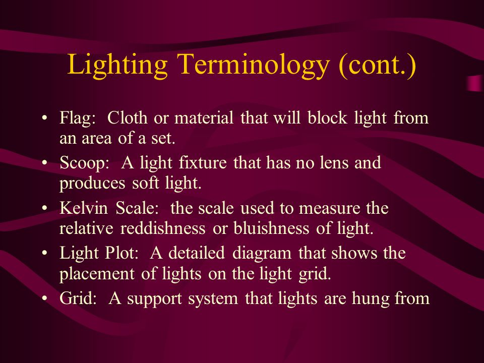 Lighting Terminology (cont.) Flag: Cloth or material that will block light from an area of a set.