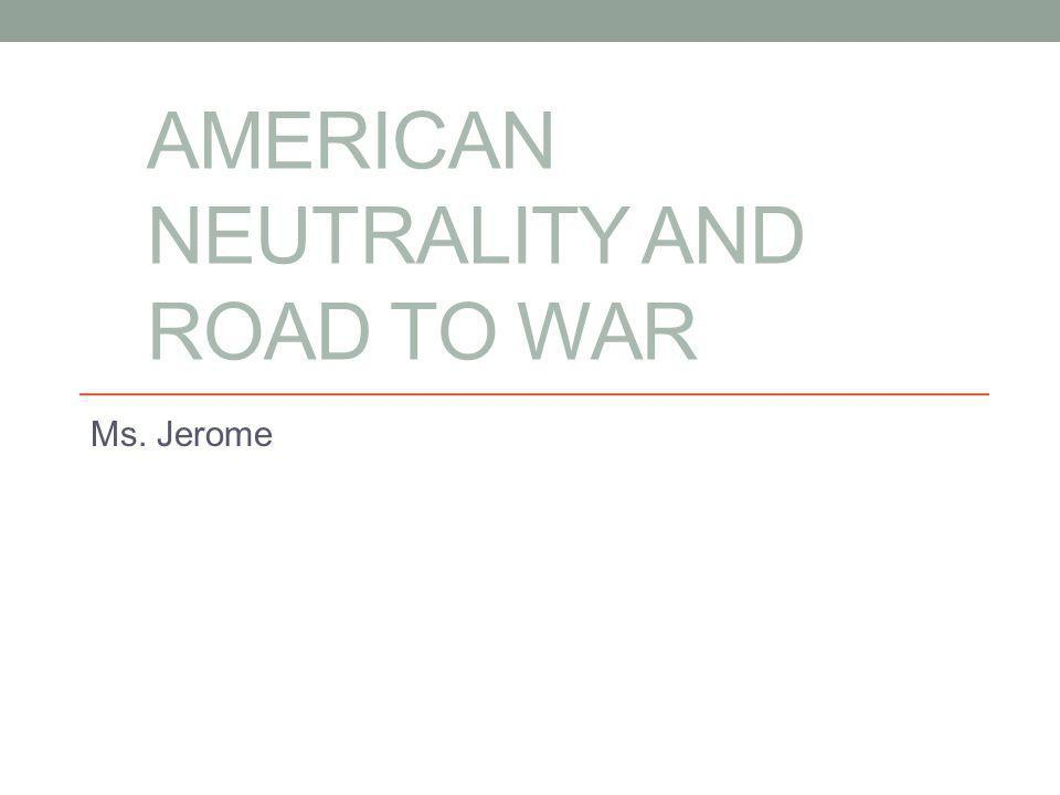 AMERICAN NEUTRALITY AND ROAD TO WAR Ms. Jerome