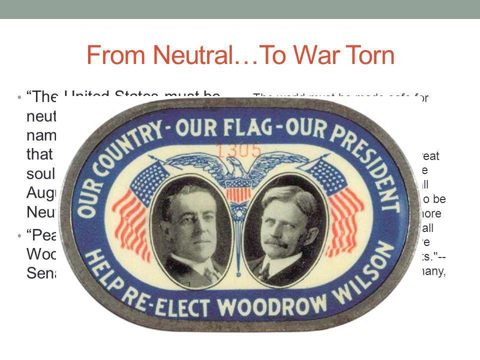 From Neutral…To War Torn The United States must be neutral in fact, as well as in name, during these days that are to try men s souls. —Woodrow Wilson, August 1914 Declaration of Neutrality Peace without victory Woodrow Wilson to U.S.