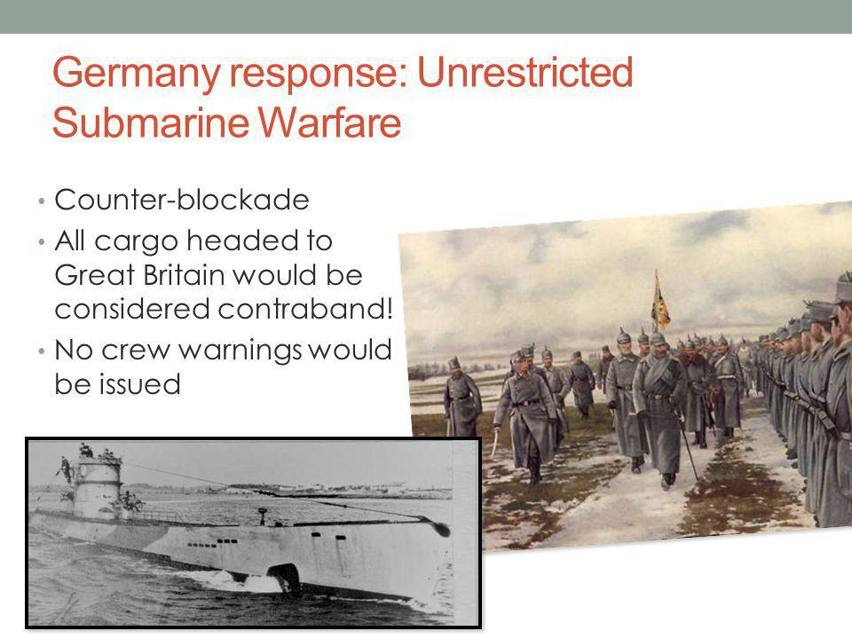 Germany response: Unrestricted Submarine Warfare Counter-blockade All cargo headed to Great Britain would be considered contraband.