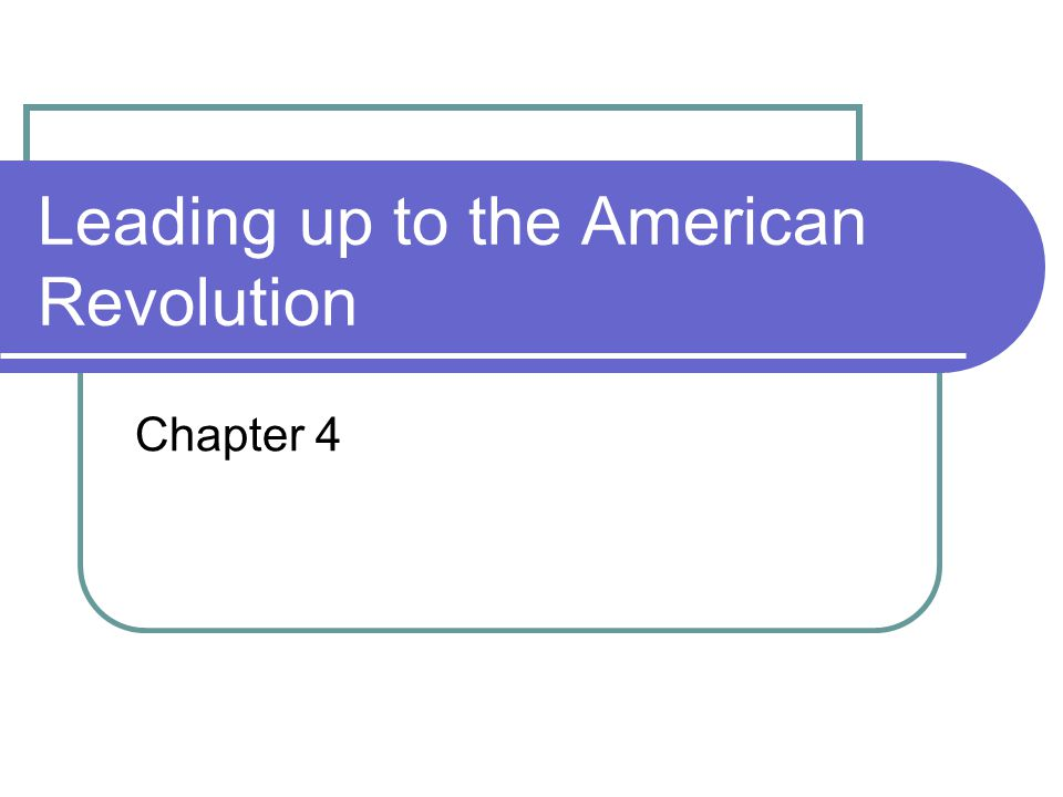 Leading up to the American Revolution Chapter 4