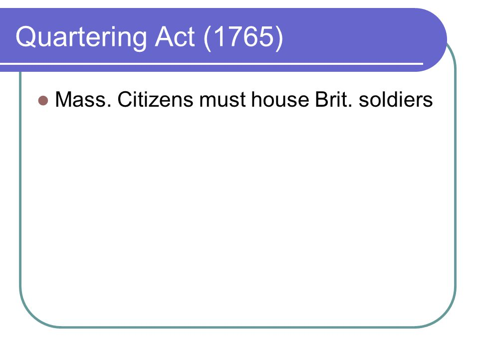 Quartering Act (1765) Mass. Citizens must house Brit. soldiers