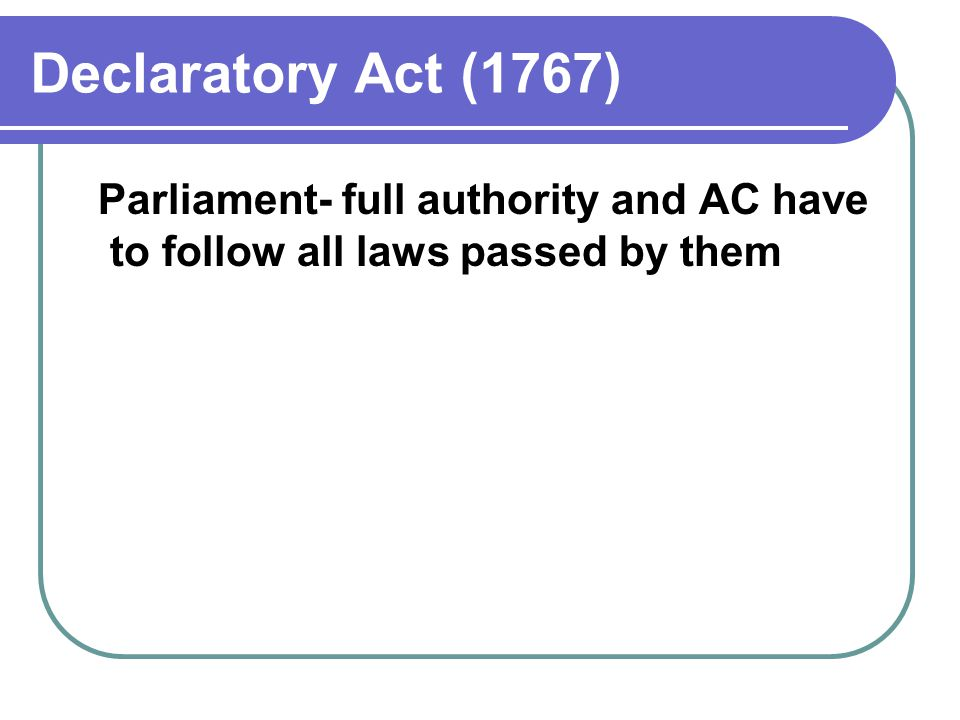Declaratory Act (1767) Parliament- full authority and AC have to follow all laws passed by them