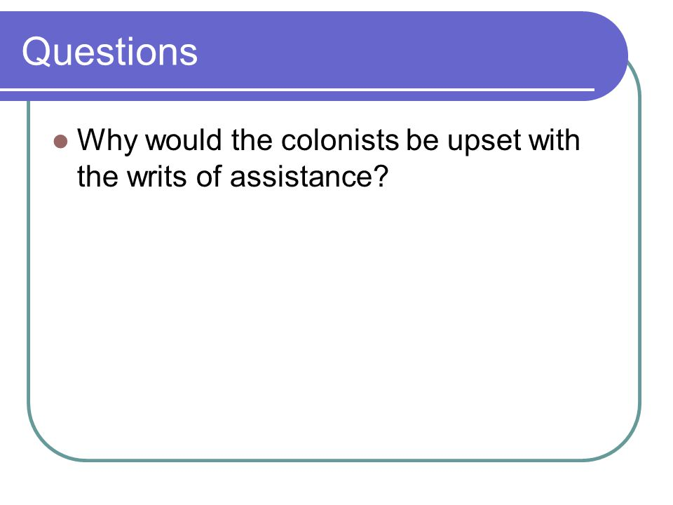Questions Why would the colonists be upset with the writs of assistance