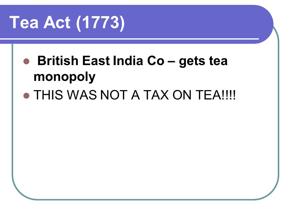 Tea Act (1773) British East India Co – gets tea monopoly THIS WAS NOT A TAX ON TEA!!!!