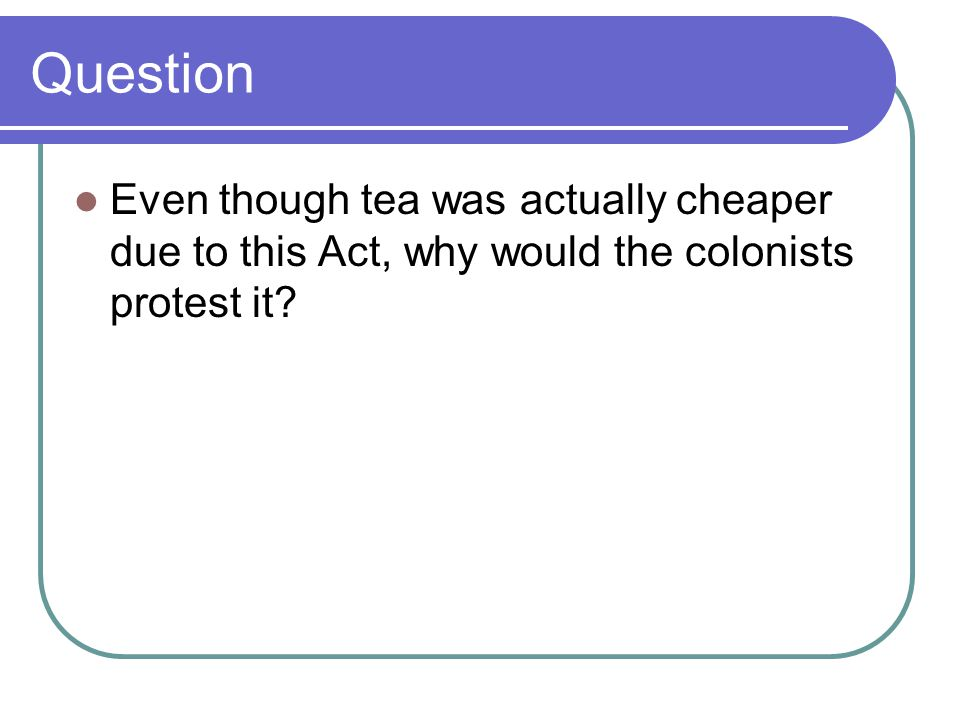 Question Even though tea was actually cheaper due to this Act, why would the colonists protest it