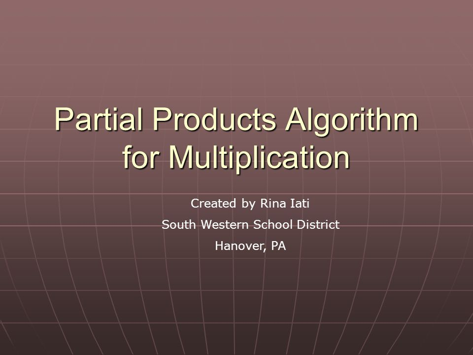 Partial Products Algorithm for Multiplication Created by Rina Iati South Western School District Hanover, PA