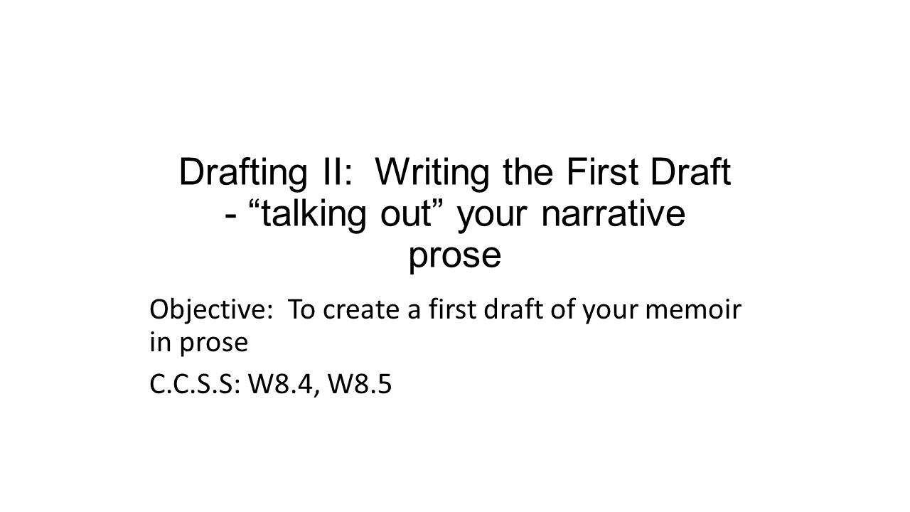 Drafting II: Writing the First Draft - talking out your narrative prose Objective: To create a first draft of your memoir in prose C.C.S.S: W8.4, W8.5