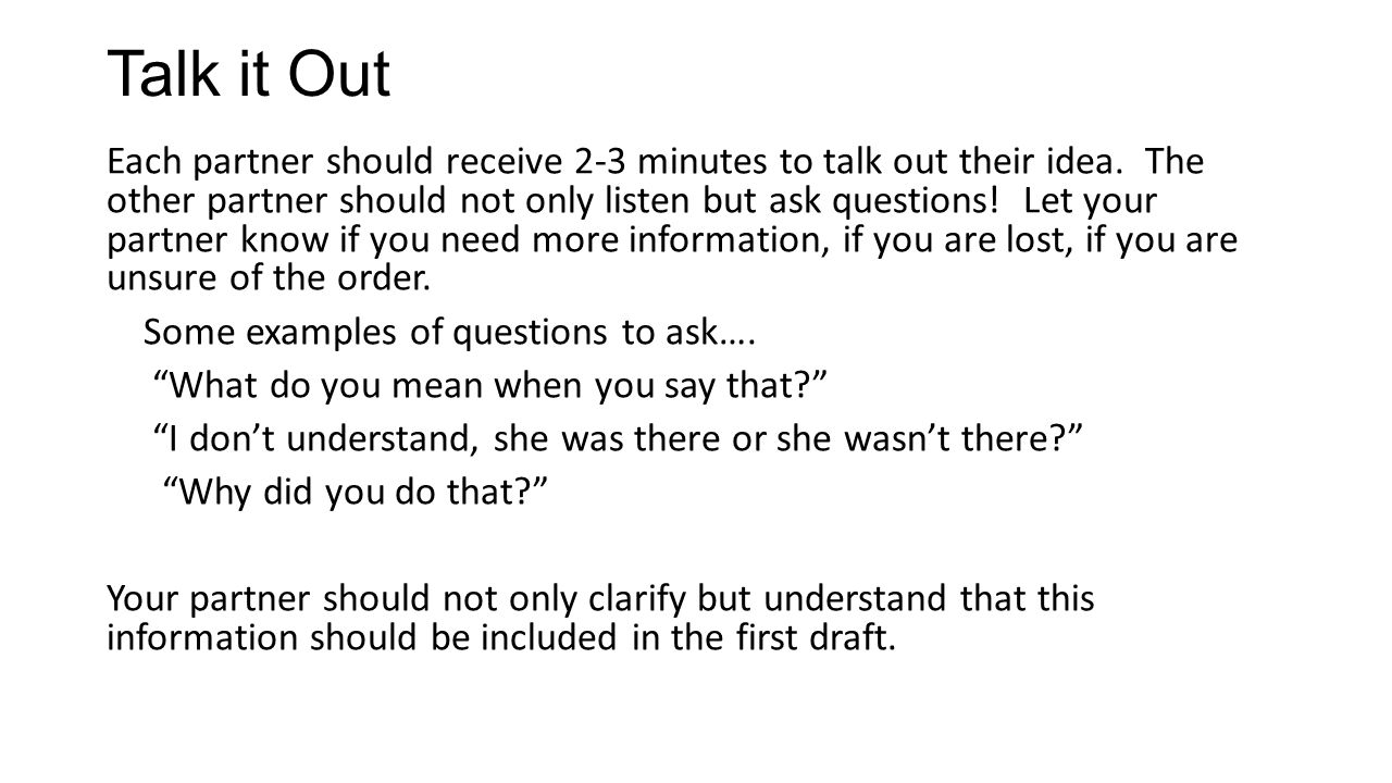 Talk it Out Each partner should receive 2-3 minutes to talk out their idea.