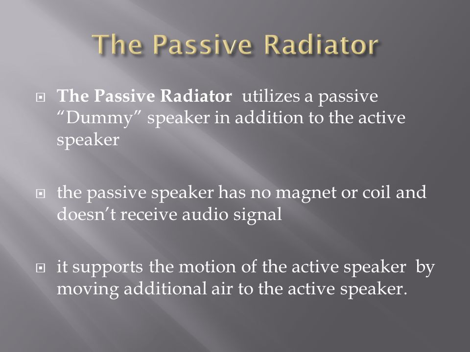  The Passive Radiator utilizes a passive Dummy speaker in addition to the active speaker  the passive speaker has no magnet or coil and doesn't receive audio signal  it supports the motion of the active speaker by moving additional air to the active speaker.