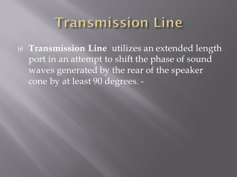  Transmission Line utilizes an extended length port in an attempt to shift the phase of sound waves generated by the rear of the speaker cone by at least 90 degrees.