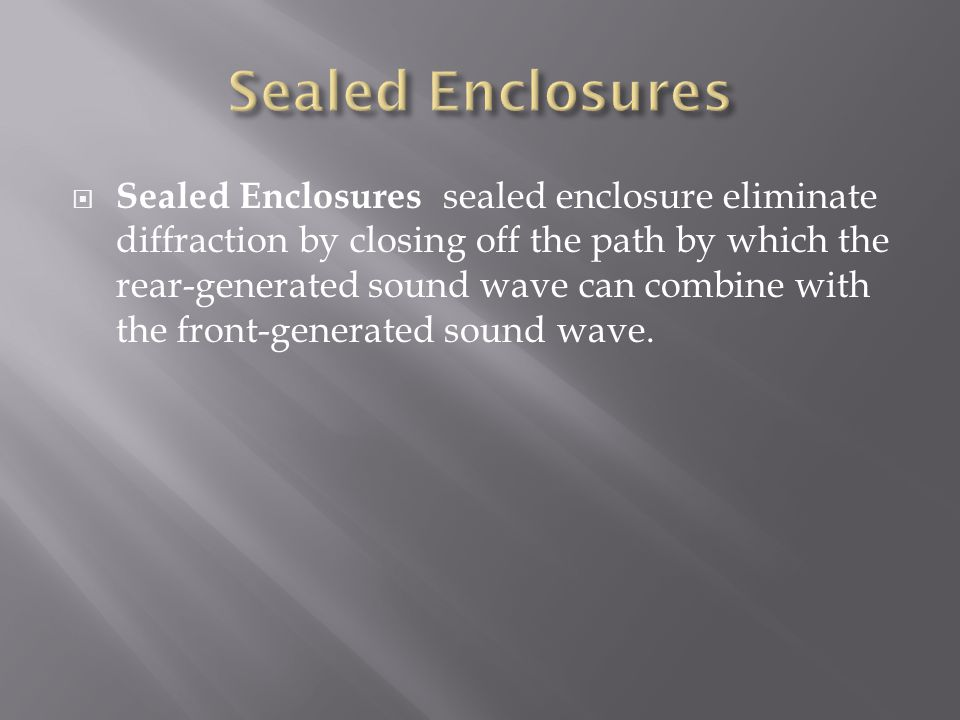  Sealed Enclosures sealed enclosure eliminate diffraction by closing off the path by which the rear-generated sound wave can combine with the front-generated sound wave.