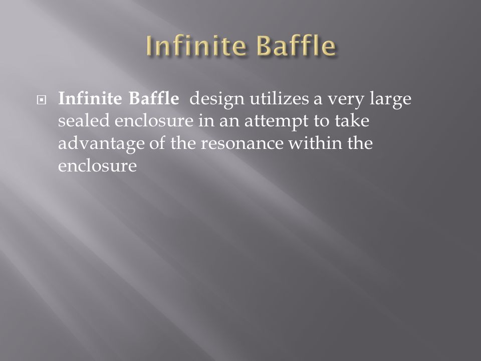  Infinite Baffle design utilizes a very large sealed enclosure in an attempt to take advantage of the resonance within the enclosure