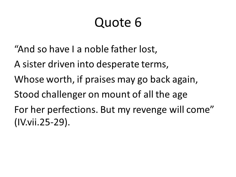 Quote 6 And so have I a noble father lost, A sister driven into desperate terms, Whose worth, if praises may go back again, Stood challenger on mount of all the age For her perfections.