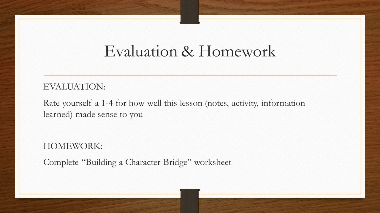 Evaluation & Homework EVALUATION: Rate yourself a 1-4 for how well this lesson (notes, activity, information learned) made sense to you HOMEWORK: Complete Building a Character Bridge worksheet