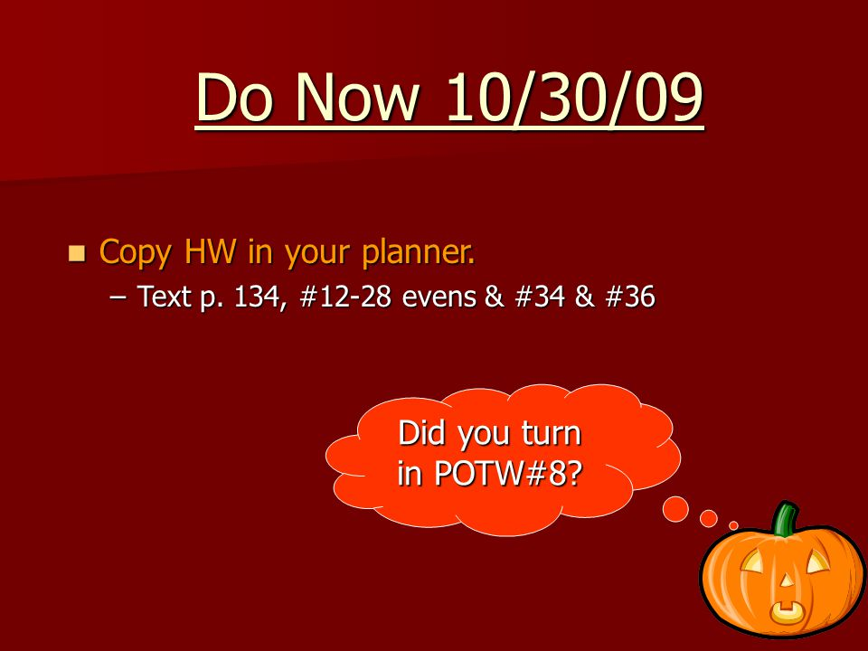 Do Now 10/30/09 Copy HW in your planner. Copy HW in your planner.