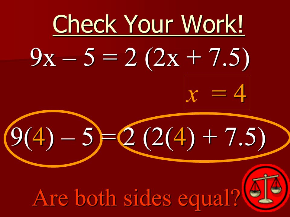 Check Your Work! = 4 x = 4 Are both sides equal 9x – 5 = 2 (2x + 7.5) 9(4) – 5 = 2 (2(4) + 7.5)