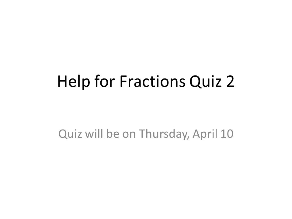 Help for Fractions Quiz 2 Quiz will be on Thursday, April 10
