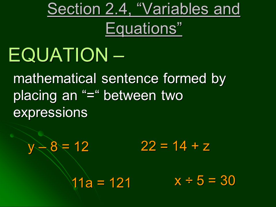 Section 2.4, Variables and Equations Section 2.4, Variables and Equations EQUATION – EQUATION – mathematical sentence formed by placing an = between two expressions y – 8 = 12 y – 8 = 12 22 = 14 + z 11a = 121 11a = 121 x ÷ 5 = 30 x ÷ 5 = 30