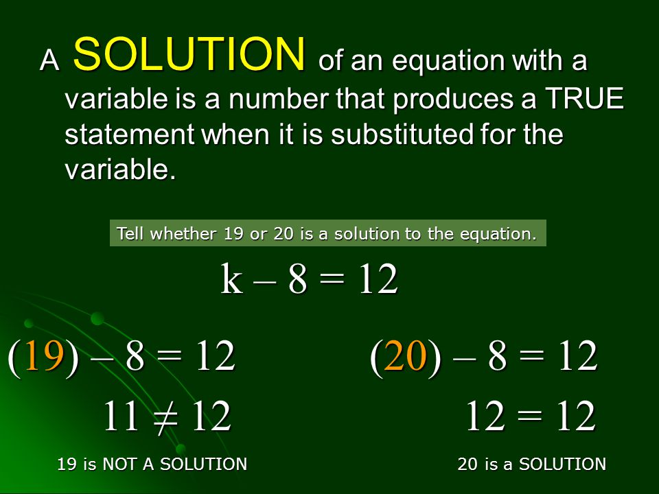 A SOLUTION of an equation with a variable is a number that produces a TRUE statement when it is substituted for the variable.