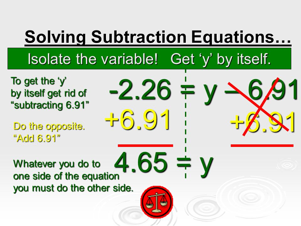 Solving Subtraction Equations… -2.26 = y – 6.91 -2.26 = y – 6.91 +6.91 +6.91 4.65 = y 4.65 = y Isolate the variable.