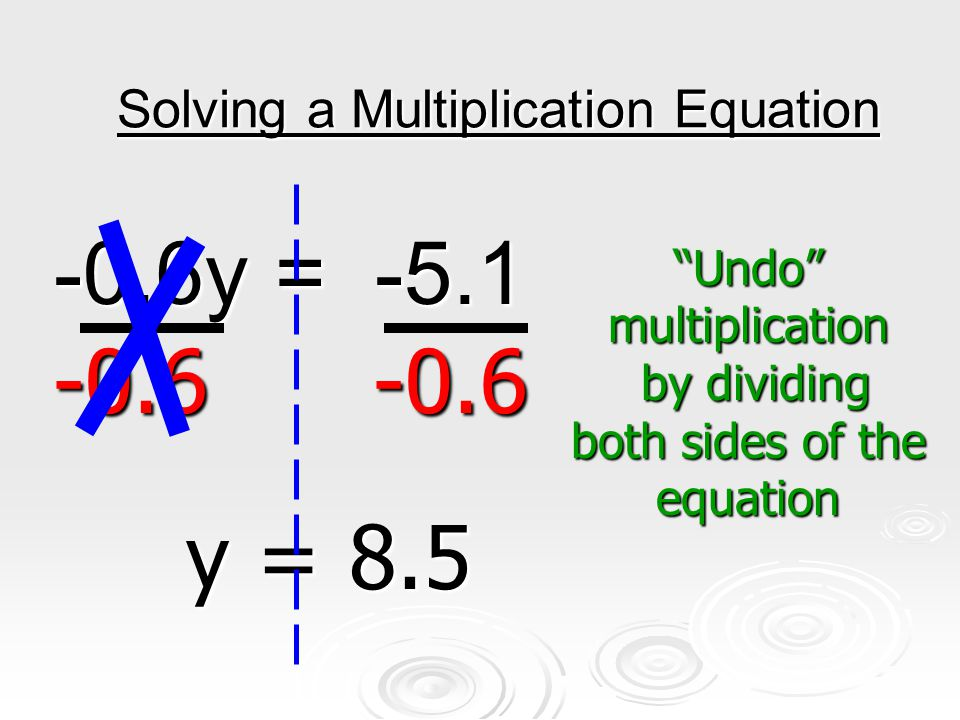 Solving a Multiplication Equation -0.6y = -5.1 -0.6y = -5.1 -0.6 -0.6 -0.6 -0.6 y = 8.5 Undo multiplication by dividing both sides of the equation