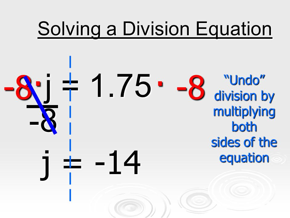Solving a Division Equation j = 1.75 -8 j = 1.75 -8 -8· · -8 j = -14 Undo division by multiplying both sides of the equation