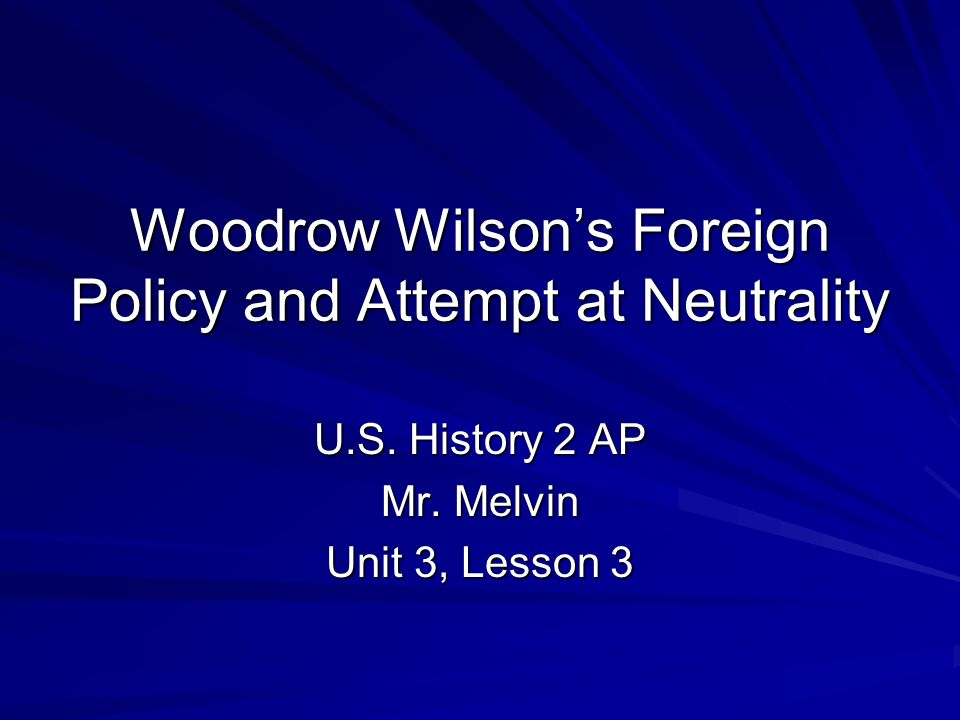 Woodrow Wilson's Foreign Policy and Attempt at Neutrality U.S.