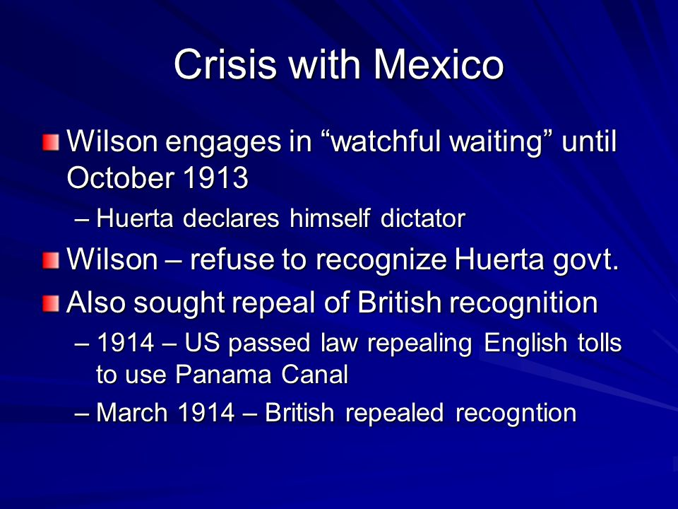 Crisis with Mexico Wilson engages in watchful waiting until October 1913 –Huerta declares himself dictator Wilson – refuse to recognize Huerta govt.