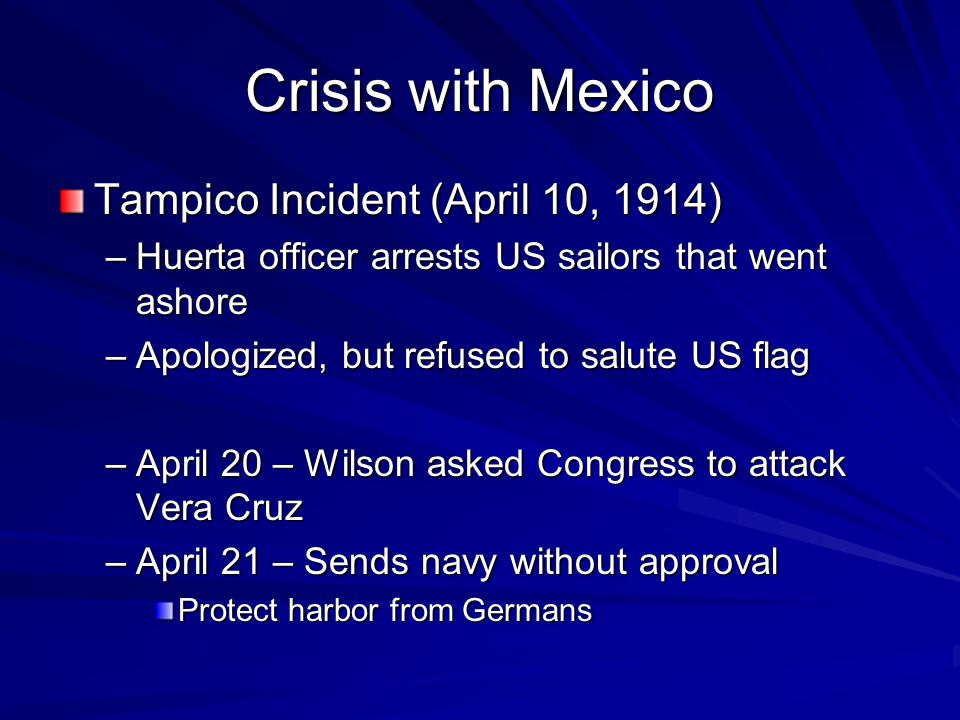 Crisis with Mexico Tampico Incident (April 10, 1914) –Huerta officer arrests US sailors that went ashore –Apologized, but refused to salute US flag –April 20 – Wilson asked Congress to attack Vera Cruz –April 21 – Sends navy without approval Protect harbor from Germans