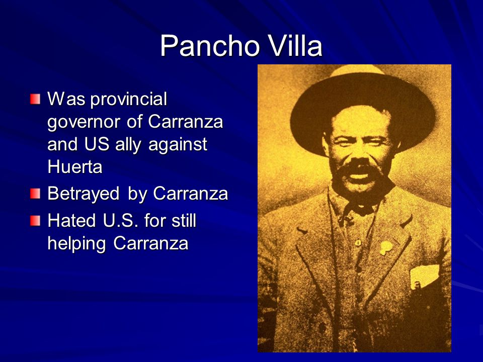 Pancho Villa Was provincial governor of Carranza and US ally against Huerta Betrayed by Carranza Hated U.S.