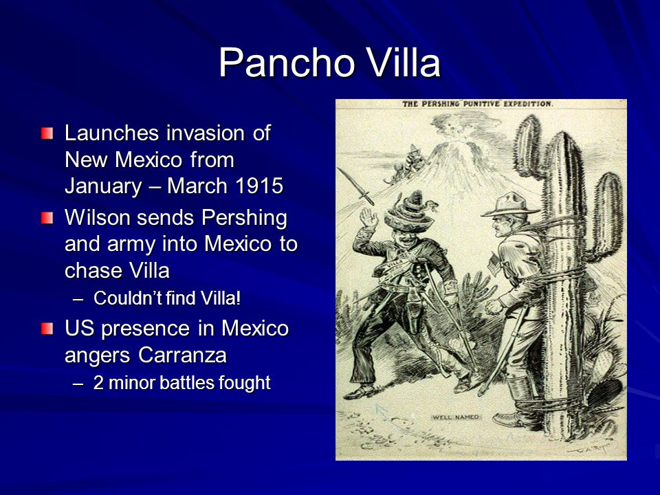 Pancho Villa Launches invasion of New Mexico from January – March 1915 Wilson sends Pershing and army into Mexico to chase Villa –Couldn't find Villa.