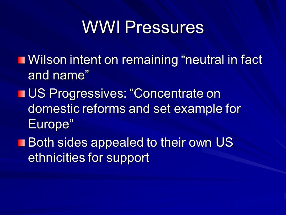 WWI Pressures Wilson intent on remaining neutral in fact and name US Progressives: Concentrate on domestic reforms and set example for Europe Both sides appealed to their own US ethnicities for support