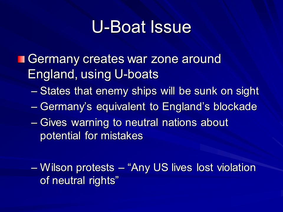 U-Boat Issue Germany creates war zone around England, using U-boats –States that enemy ships will be sunk on sight –Germany's equivalent to England's blockade –Gives warning to neutral nations about potential for mistakes –Wilson protests – Any US lives lost violation of neutral rights
