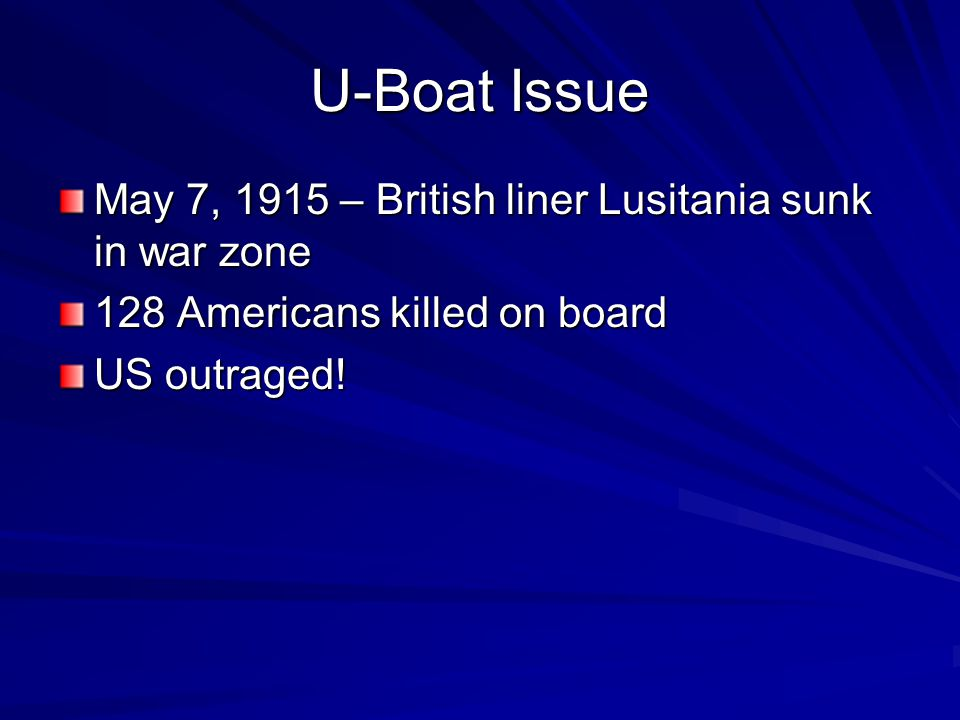 U-Boat Issue May 7, 1915 – British liner Lusitania sunk in war zone 128 Americans killed on board US outraged!