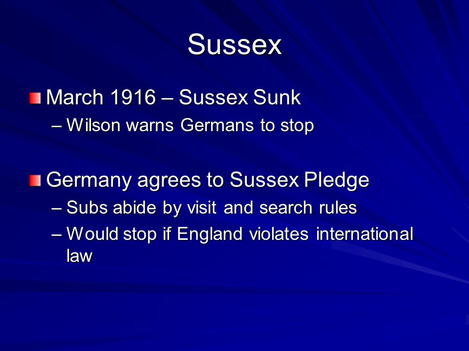 Sussex March 1916 – Sussex Sunk –Wilson warns Germans to stop Germany agrees to Sussex Pledge –Subs abide by visit and search rules –Would stop if England violates international law