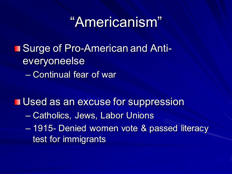 Americanism Surge of Pro-American and Anti- everyoneelse –Continual fear of war Used as an excuse for suppression –Catholics, Jews, Labor Unions –1915- Denied women vote & passed literacy test for immigrants