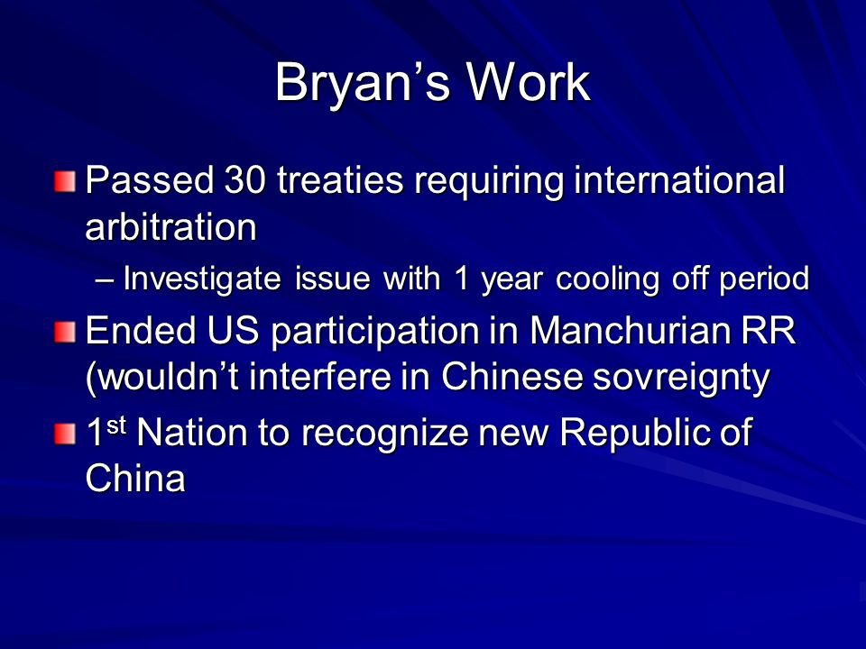 Bryan's Work Passed 30 treaties requiring international arbitration –Investigate issue with 1 year cooling off period Ended US participation in Manchurian RR (wouldn't interfere in Chinese sovreignty 1 st Nation to recognize new Republic of China
