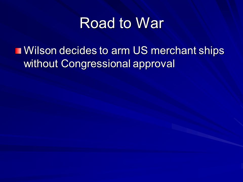 Road to War Wilson decides to arm US merchant ships without Congressional approval