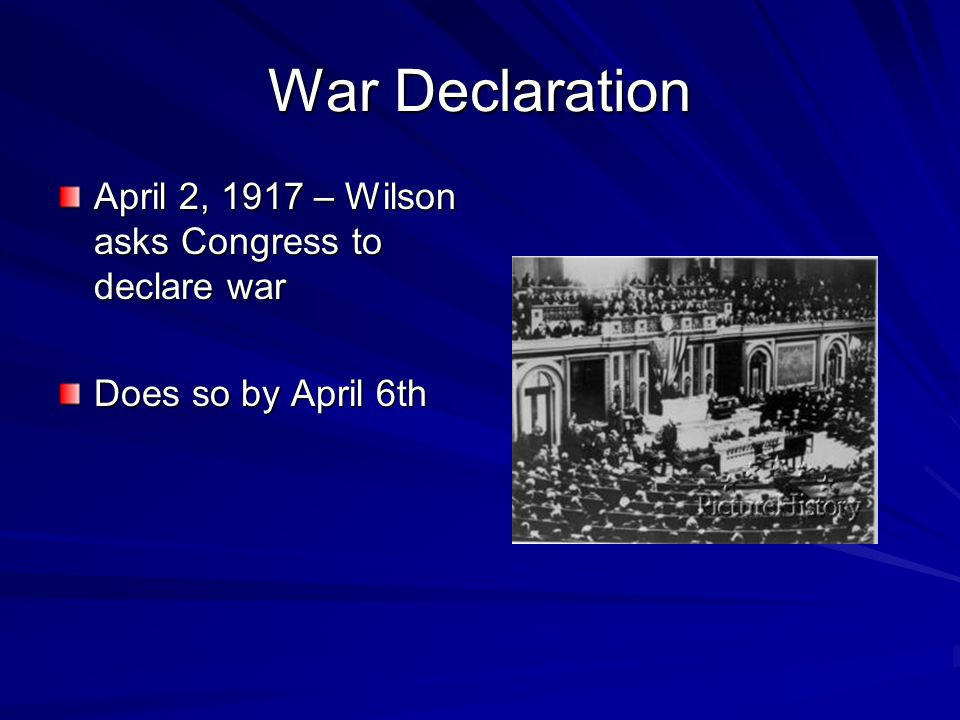 War Declaration April 2, 1917 – Wilson asks Congress to declare war Does so by April 6th