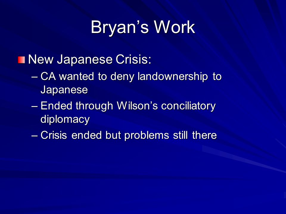 Bryan's Work New Japanese Crisis: –CA wanted to deny landownership to Japanese –Ended through Wilson's conciliatory diplomacy –Crisis ended but problems still there