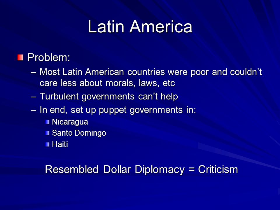 Latin America Problem: –Most Latin American countries were poor and couldn't care less about morals, laws, etc –Turbulent governments can't help –In end, set up puppet governments in: Nicaragua Santo Domingo Haiti Resembled Dollar Diplomacy = Criticism