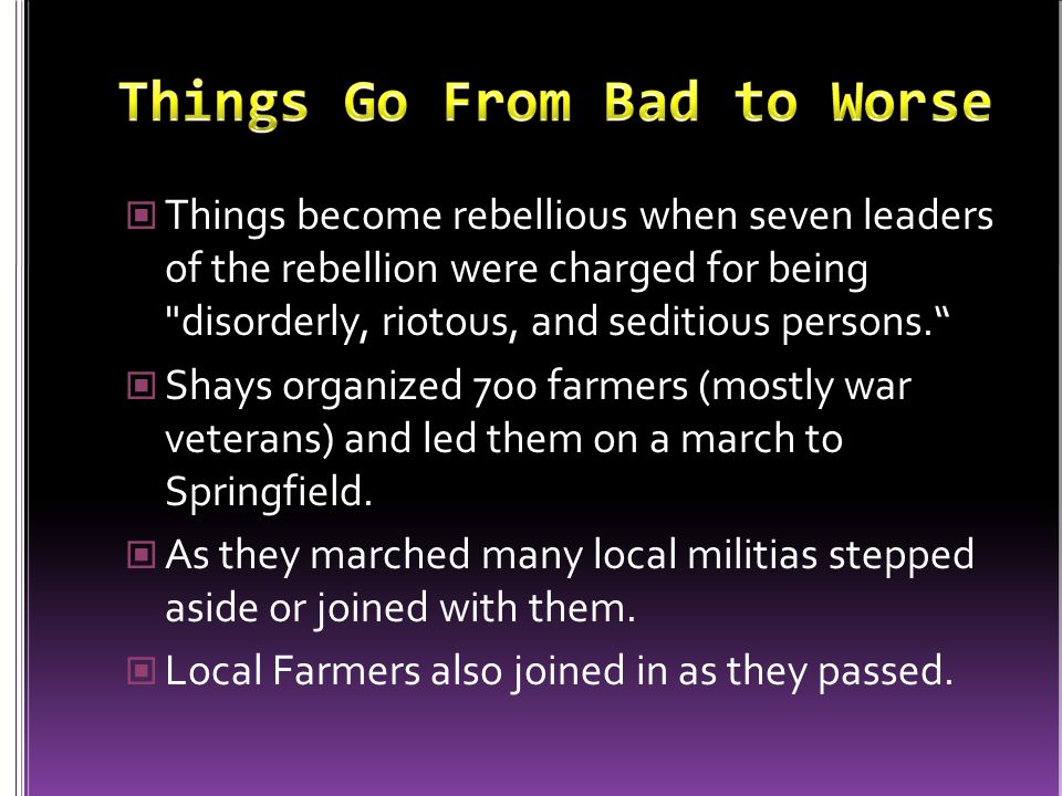 Things become rebellious when seven leaders of the rebellion were charged for being disorderly, riotous, and seditious persons. Shays organized 700 farmers (mostly war veterans) and led them on a march to Springfield.