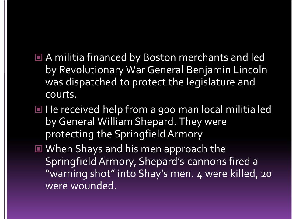 A militia financed by Boston merchants and led by Revolutionary War General Benjamin Lincoln was dispatched to protect the legislature and courts.