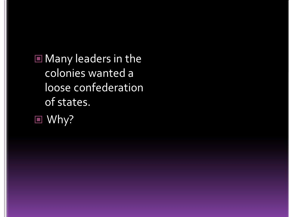 Many leaders in the colonies wanted a loose confederation of states. Why