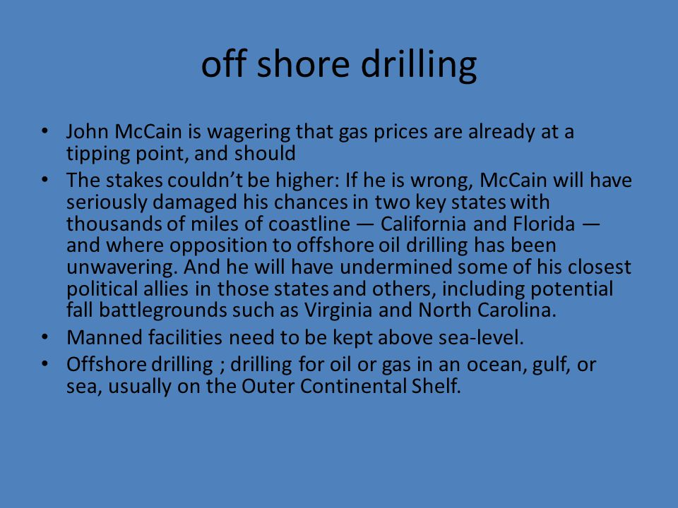 off shore drilling John McCain is wagering that gas prices are already at a tipping point, and should The stakes couldn't be higher: If he is wrong, McCain will have seriously damaged his chances in two key states with thousands of miles of coastline — California and Florida — and where opposition to offshore oil drilling has been unwavering.
