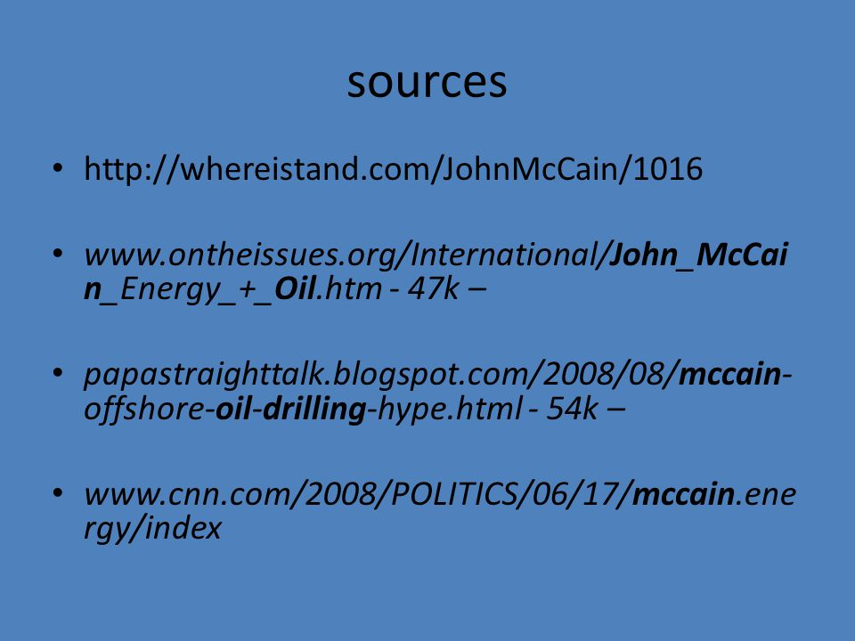 sources http://whereistand.com/JohnMcCain/1016 www.ontheissues.org/International/John_McCai n_Energy_+_Oil.htm - 47k – papastraighttalk.blogspot.com/2008/08/mccain- offshore-oil-drilling-hype.html - 54k – www.cnn.com/2008/POLITICS/06/17/mccain.ene rgy/index