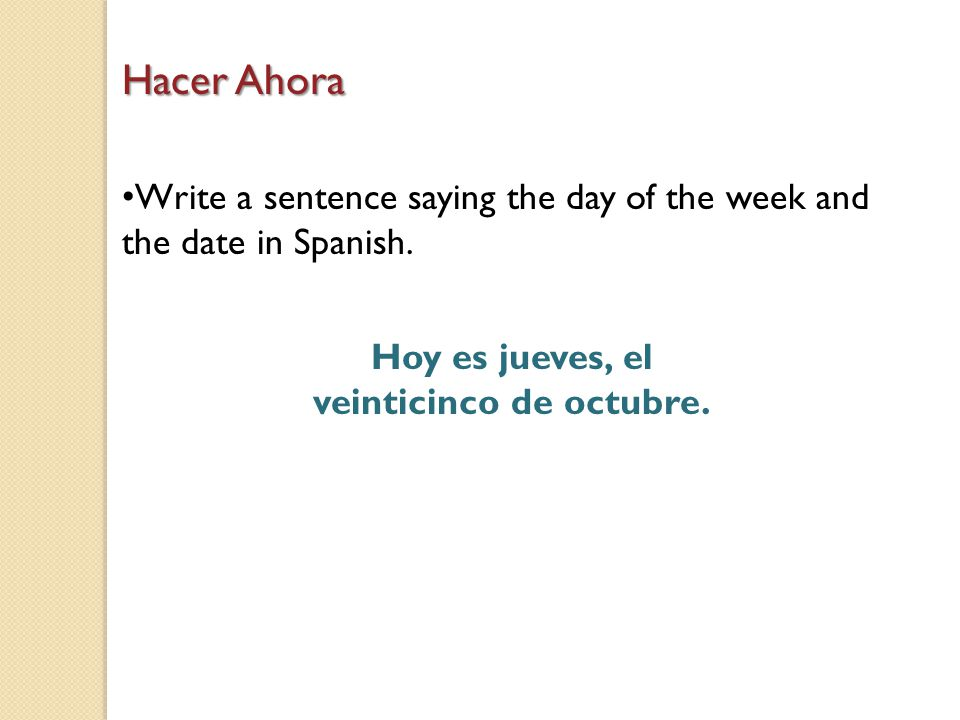 Hacer Ahora Write a sentence saying the day of the week and the date in Spanish.
