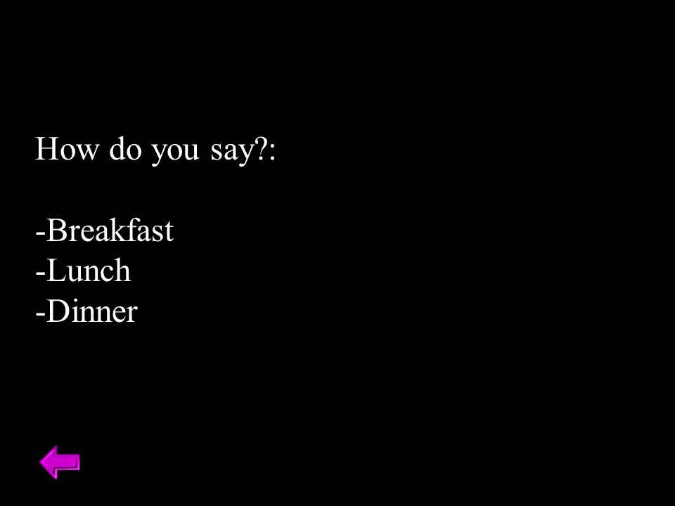 How do you say : -Breakfast -Lunch -Dinner