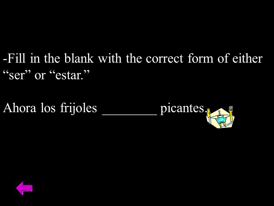 -Fill in the blank with the correct form of either ser or estar. Ahora los frijoles ________ picantes.